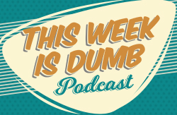 This Week Is Dumb Podcast